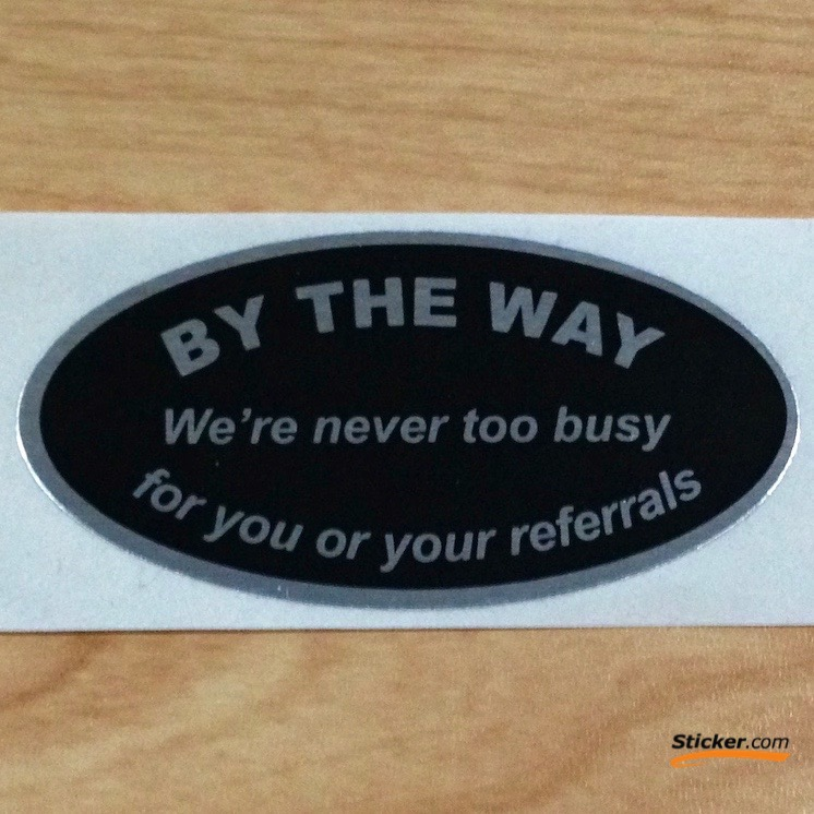 By The Way, We're never too busy for your referrals Stickers