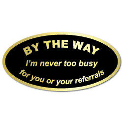 By The Way, I'm never too busy for your referrals Stickers